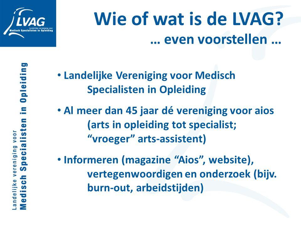Wie of wat is de LVAG? … even voorstellen … Landelijke Vereniging voor Medisch Specialisten in Opleiding Al meer dan 45 jaar dé vereniging voor aios (