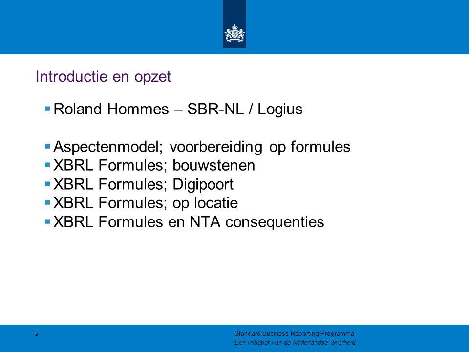 Introductie en opzet  Roland Hommes – SBR-NL / Logius  Aspectenmodel; voorbereiding op formules  XBRL Formules; bouwstenen  XBRL Formules; Digipoort  XBRL Formules; op locatie  XBRL Formules en NTA consequenties 2Standard Business Reporting Programma Een initiatief van de Nederlandse overheid