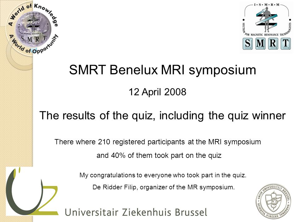 SMRT Benelux MRI symposium 12 April 2008 The results of the quiz, including the quiz winner There where 210 registered participants at the MRI symposi