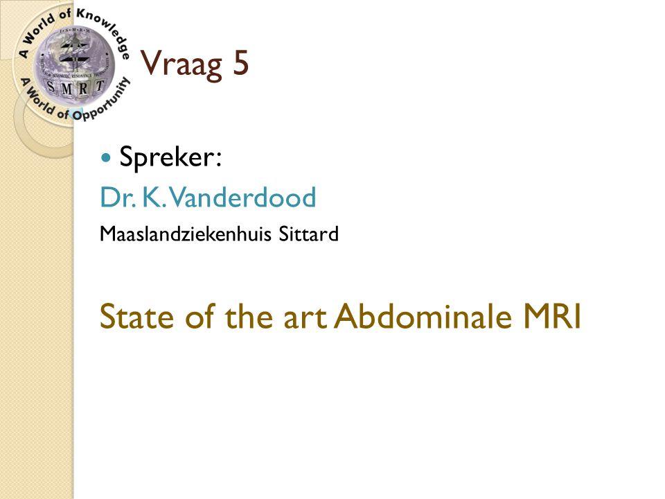 Vraag 5 Spreker: Dr. K. Vanderdood Maaslandziekenhuis Sittard State of the art Abdominale MRI
