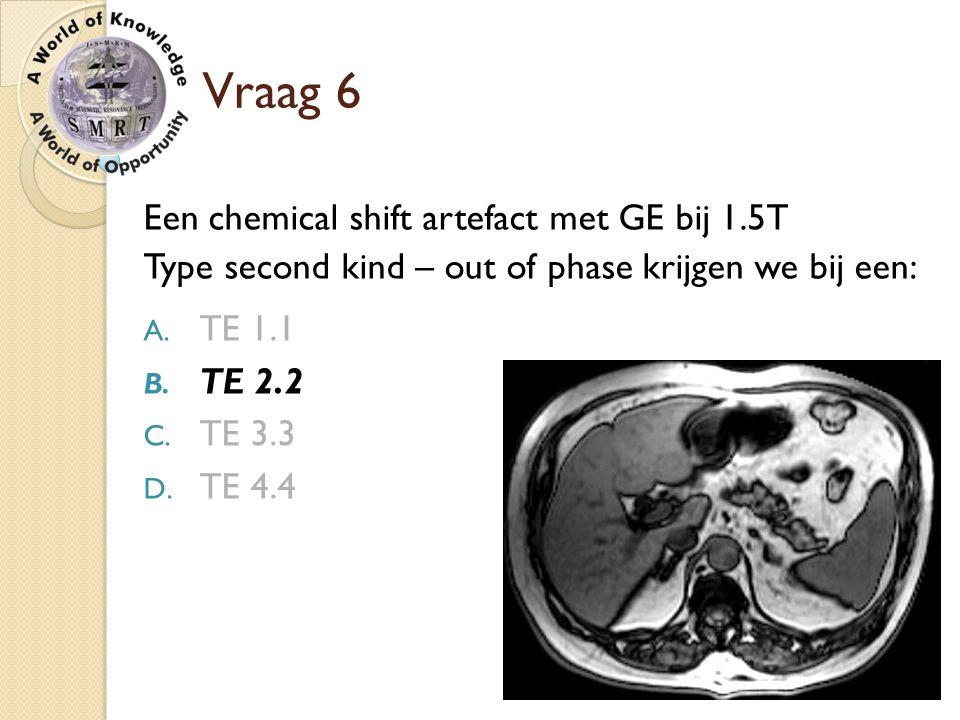 Vraag 6 Een chemical shift artefact met GE bij 1.5T Type second kind – out of phase krijgen we bij een: A. TE 1.1 B. TE 2.2 C. TE 3.3 D. TE 4.4