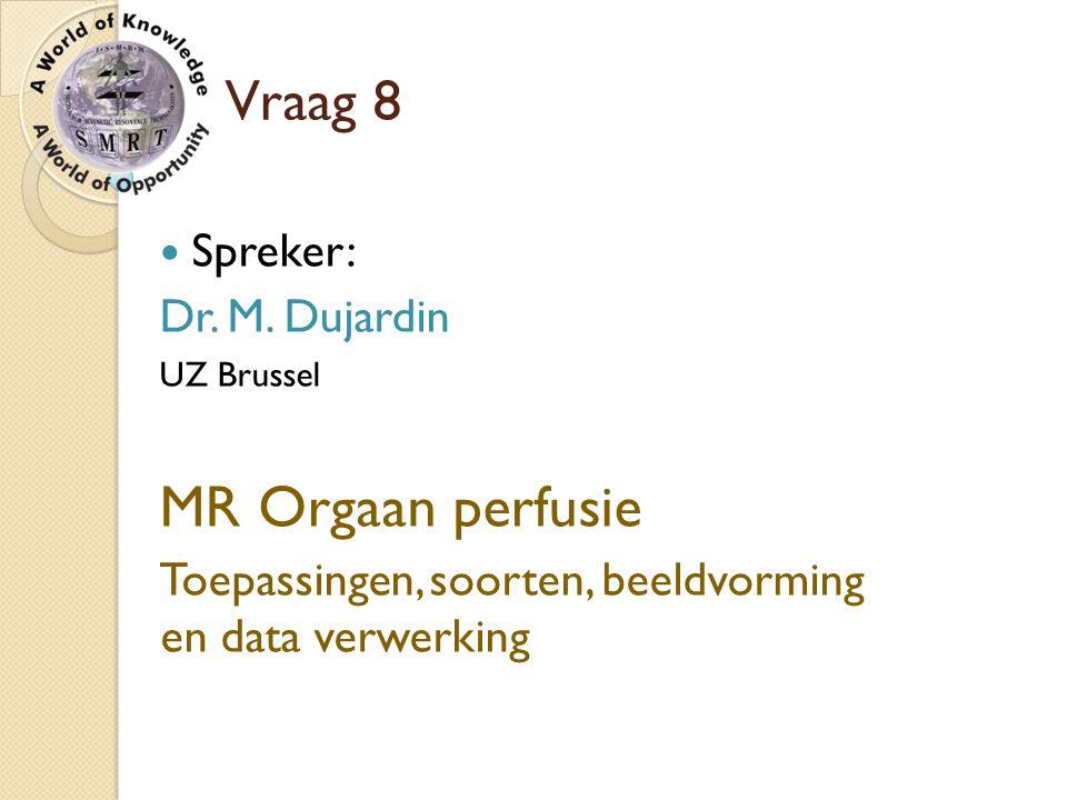 Vraag 8 Spreker: Dr. M. Dujardin UZ Brussel MR Orgaan perfusie Toepassingen, soorten, beeldvorming en data verwerking