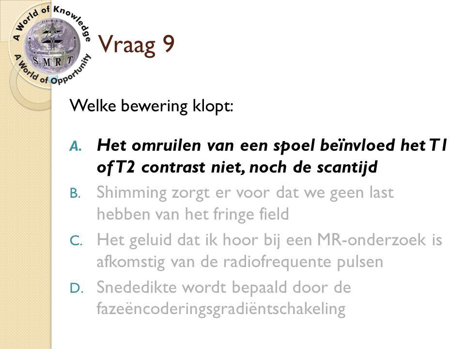 Vraag 9 Welke bewering klopt: A. Het omruilen van een spoel beïnvloed het T1 of T2 contrast niet, noch de scantijd B. Shimming zorgt er voor dat we ge