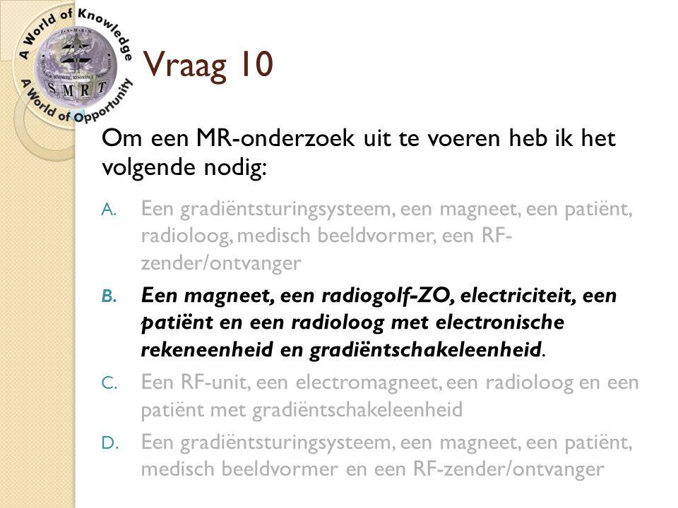 Vraag 10 Om een MR-onderzoek uit te voeren heb ik het volgende nodig: A. Een gradiëntsturingsysteem, een magneet, een patiënt, radioloog, medisch beel