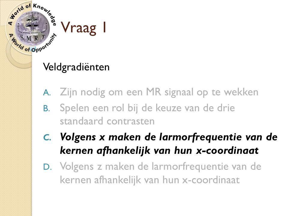 Vraag 1 Veldgradiënten A. Zijn nodig om een MR signaal op te wekken B. Spelen een rol bij de keuze van de drie standaard contrasten C. Volgens x maken