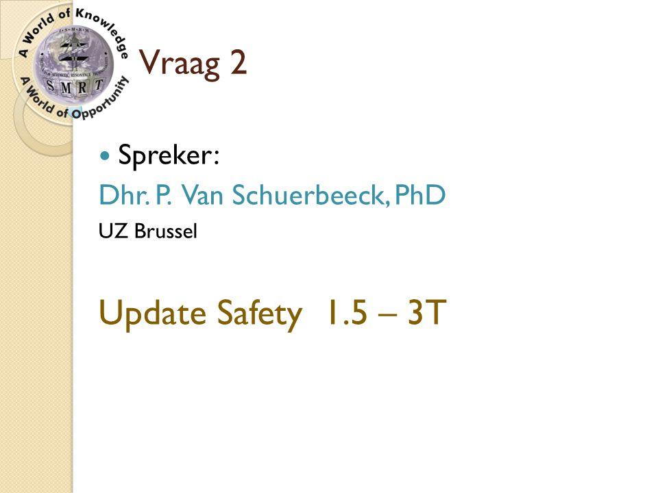 Vraag 2 Spreker: Dhr. P. Van Schuerbeeck, PhD UZ Brussel Update Safety 1.5 – 3T