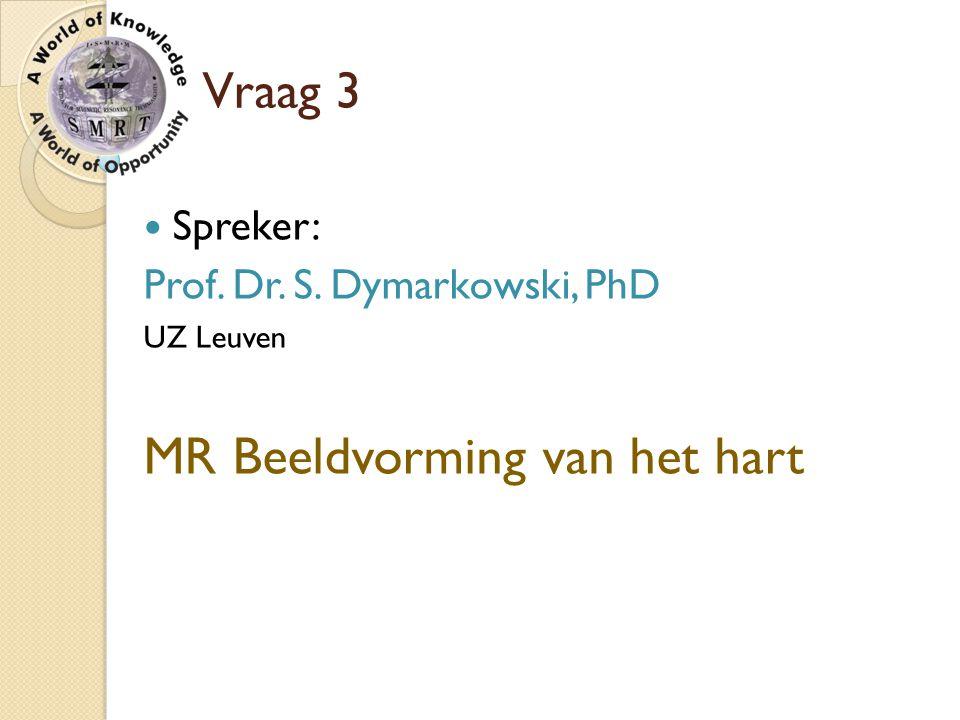 Vraag 3 Spreker: Prof. Dr. S. Dymarkowski, PhD UZ Leuven MR Beeldvorming van het hart
