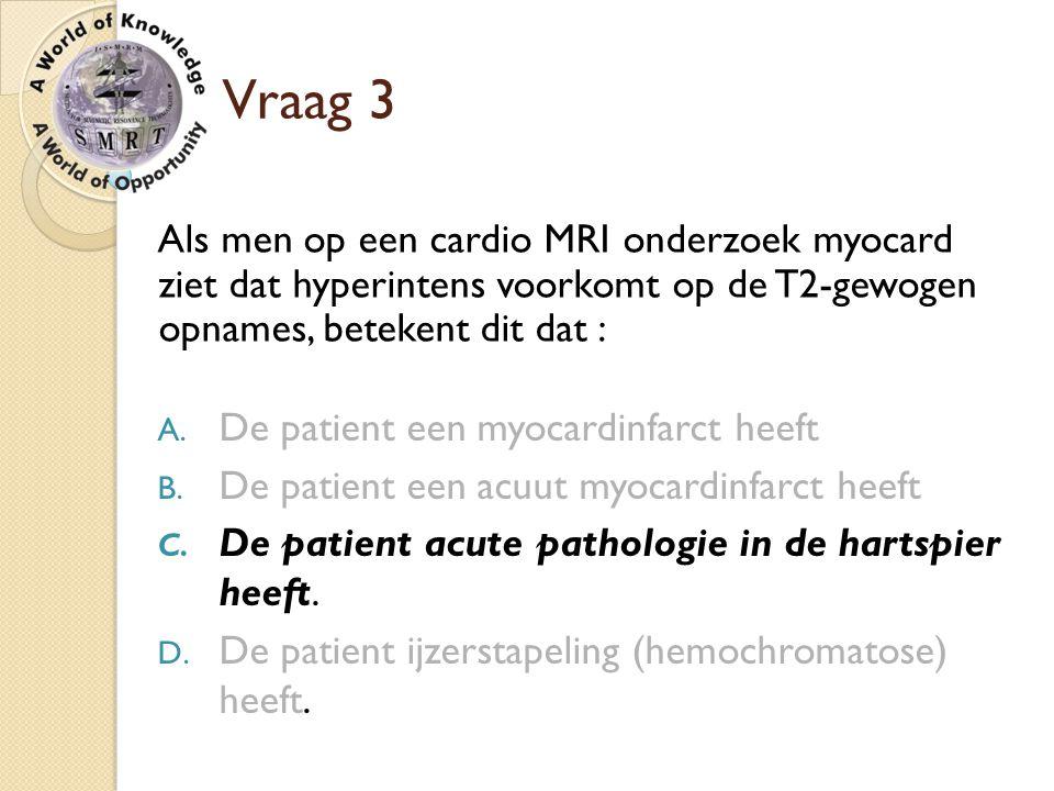 Vraag 3 Als men op een cardio MRI onderzoek myocard ziet dat hyperintens voorkomt op de T2-gewogen opnames, betekent dit dat : A. De patient een myoca