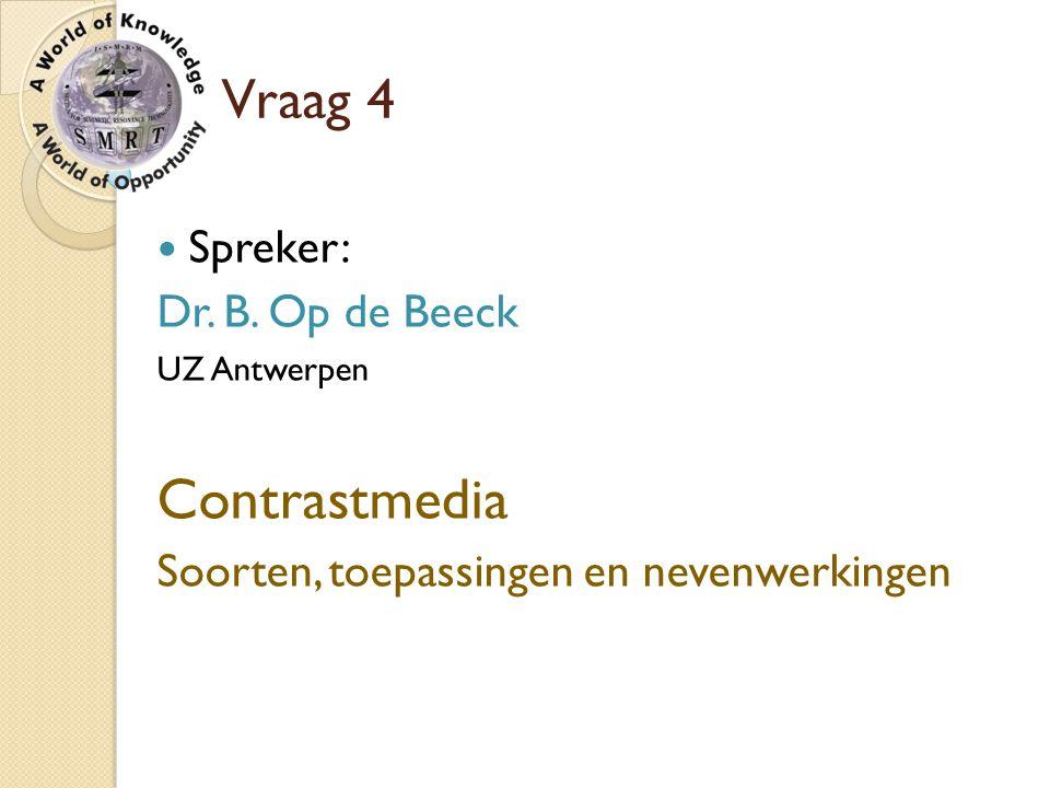 Vraag 4 Spreker: Dr. B. Op de Beeck UZ Antwerpen Contrastmedia Soorten, toepassingen en nevenwerkingen