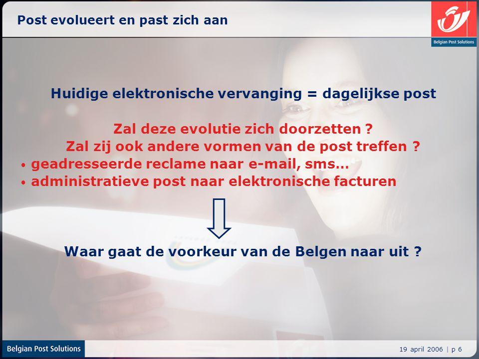 19 april 2006 | p 6 Post evolueert en past zich aan Huidige elektronische vervanging = dagelijkse post Zal deze evolutie zich doorzetten ? Zal zij ook