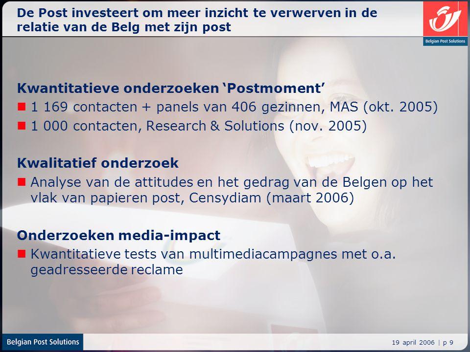 19 april 2006 | p 9 De Post investeert om meer inzicht te verwerven in de relatie van de Belg met zijn post Kwantitatieve onderzoeken 'Postmoment' 1 1