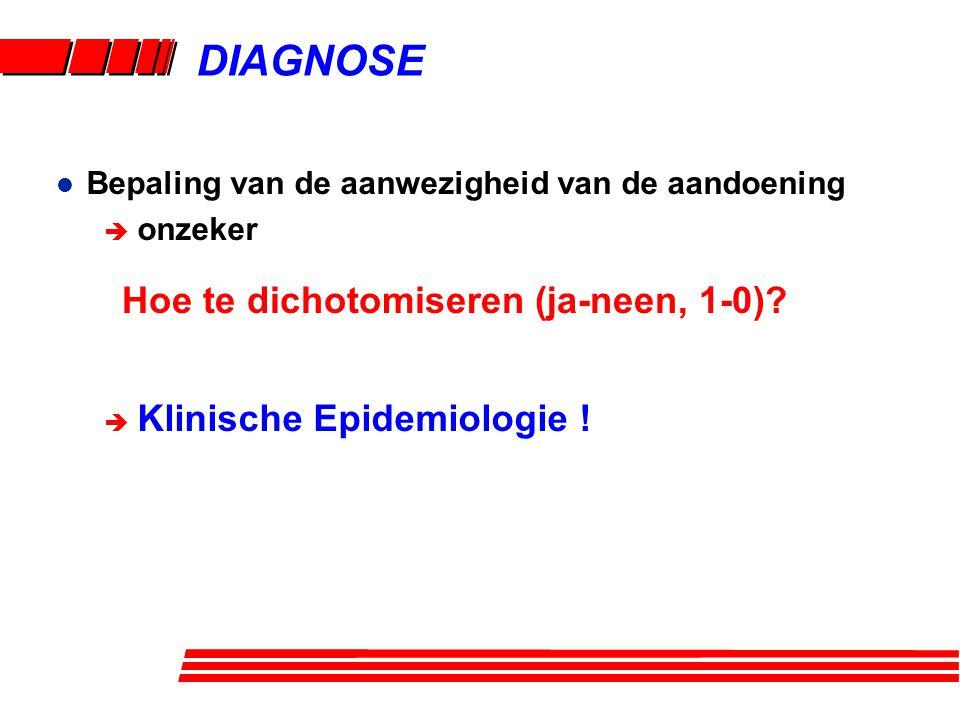 l Bepaling van de aanwezigheid van de aandoening è onzeker è Klinische Epidemiologie ! Hoe te dichotomiseren (ja-neen, 1-0)? DIAGNOSE