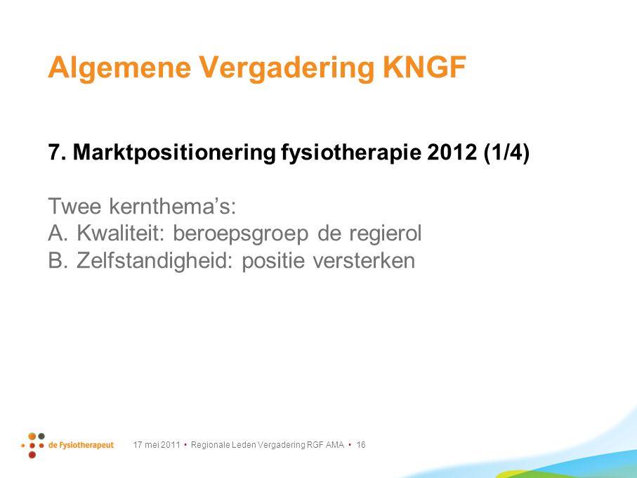 17 mei 2011 Regionale Leden Vergadering RGF AMA 16 Algemene Vergadering KNGF 7. Marktpositionering fysiotherapie 2012 (1/4) Twee kernthema's: A. Kwali