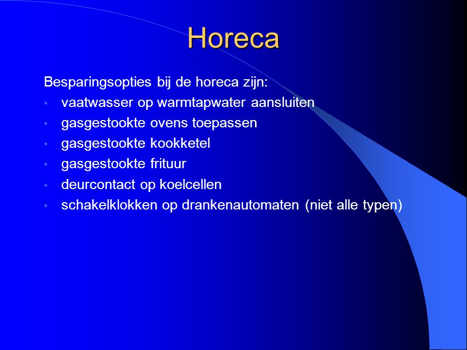 Horeca Besparingsopties bij de horeca zijn: vaatwasser op warmtapwater aansluiten gasgestookte ovens toepassen gasgestookte kookketel gasgestookte fri