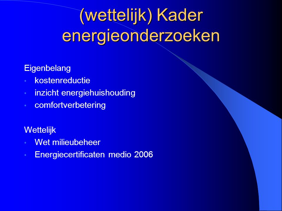 (wettelijk) Kader energieonderzoeken Eigenbelang kostenreductie inzicht energiehuishouding comfortverbetering Wettelijk Wet milieubeheer Energiecertif