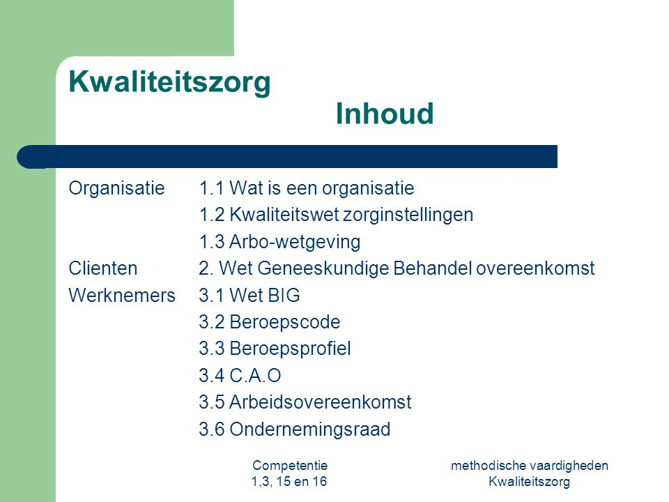 Competentie 1,3, 15 en 16 methodische vaardigheden Kwaliteitszorg Kwaliteitszorg 1.1Wat is een organisatie Een organisatie bestaat uit een groep mensen die allen Vanuit een visie werken aan eenzelfde doelstelling door middel van: - Menskracht (disciplines, taakverdeling) - Middelen (gebouwen, toestellen) - Financiën Binnen een: - Organisatie cultuur (normen, waarden, taak- omgangsnormen) - Organisatie structuur (procedures en regels) Waarom is het belangrijk om als Helpende op de hoogte te zijn van Bovenstaande punten??