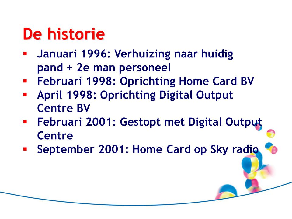 De historie  Januari 1996: Verhuizing naar huidig pand + 2e man personeel  Februari 1998: Oprichting Home Card BV  April 1998: Oprichting Digital Output Centre BV  Februari 2001: Gestopt met Digital Output Centre  September 2001: Home Card op Sky radio