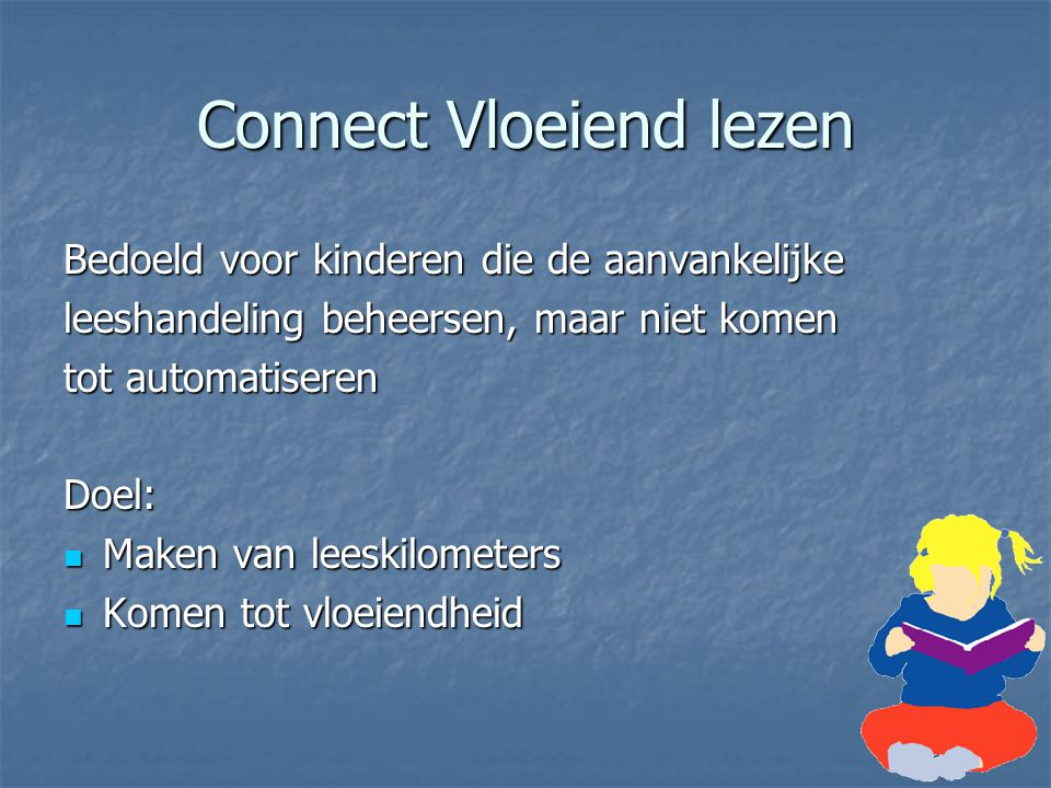 Connect Vloeiend lezen Bedoeld voor kinderen die de aanvankelijke leeshandeling beheersen, maar niet komen tot automatiseren Doel: Maken van leeskilom