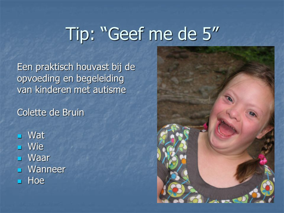"""Tip: """"Geef me de 5"""" Een praktisch houvast bij de opvoeding en begeleiding van kinderen met autisme Colette de Bruin Wat Wat Wie Wie Waar Waar Wanneer"""