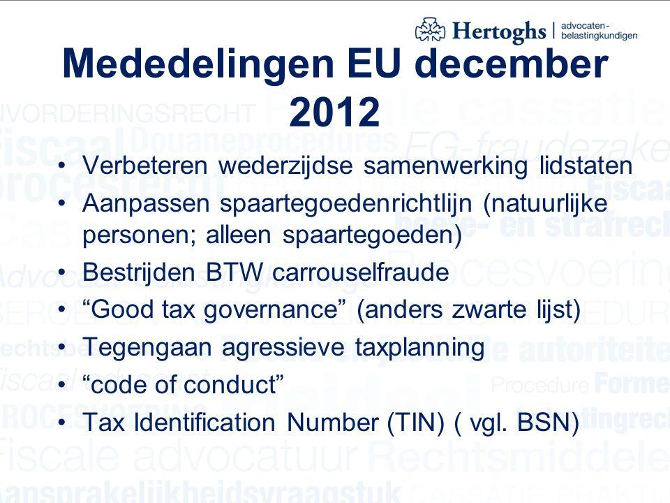 Mededelingen EU december 2012 Verbeteren wederzijdse samenwerking lidstaten Aanpassen spaartegoedenrichtlijn (natuurlijke personen; alleen spaartegoeden) Bestrijden BTW carrouselfraude Good tax governance (anders zwarte lijst) Tegengaan agressieve taxplanning code of conduct Tax Identification Number (TIN) ( vgl.