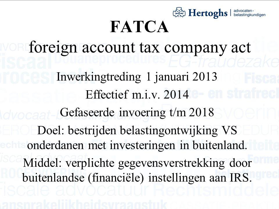 FATCA foreign account tax company act Inwerkingtreding 1 januari 2013 Effectief m.i.v. 2014 Gefaseerde invoering t/m 2018 Doel: bestrijden belastingon
