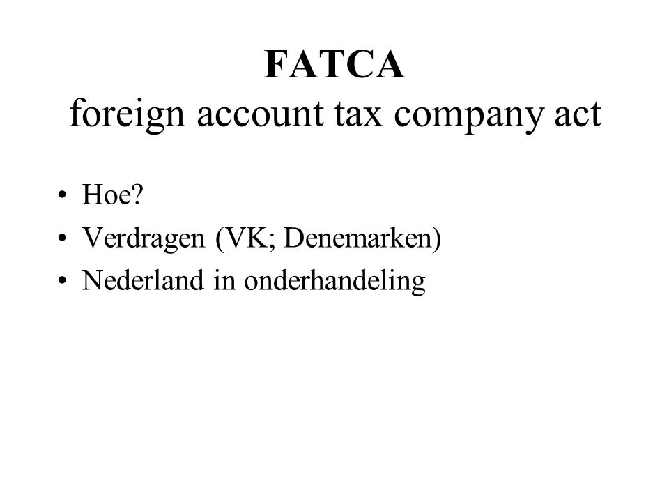 FATCA foreign account tax company act Hoe? Verdragen (VK; Denemarken) Nederland in onderhandeling
