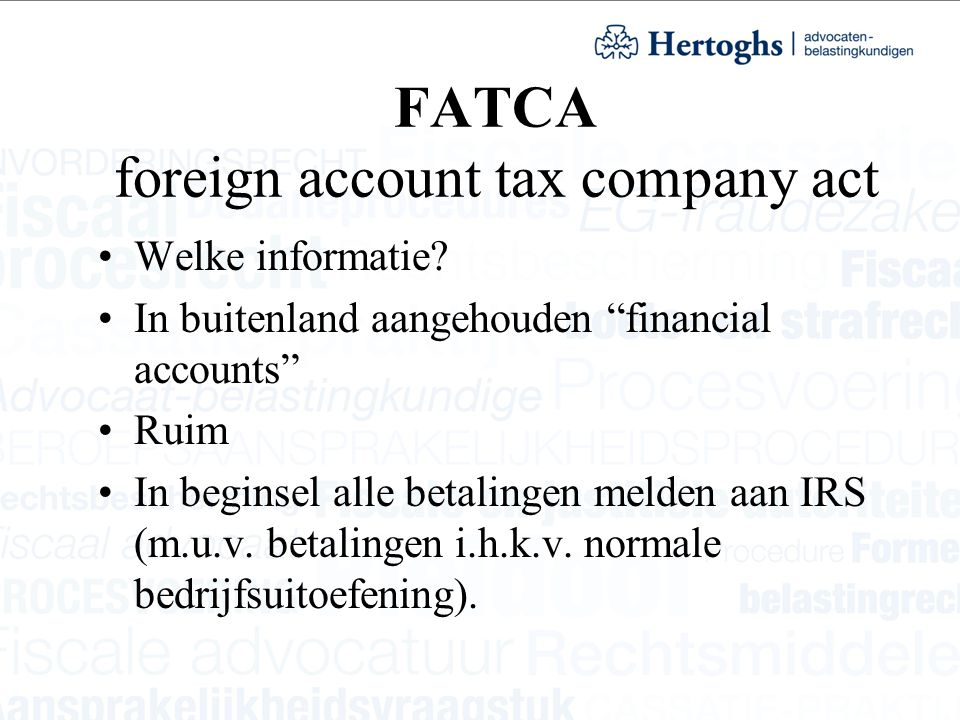 "FATCA foreign account tax company act Welke informatie? In buitenland aangehouden ""financial accounts"" Ruim In beginsel alle betalingen melden aan IRS"