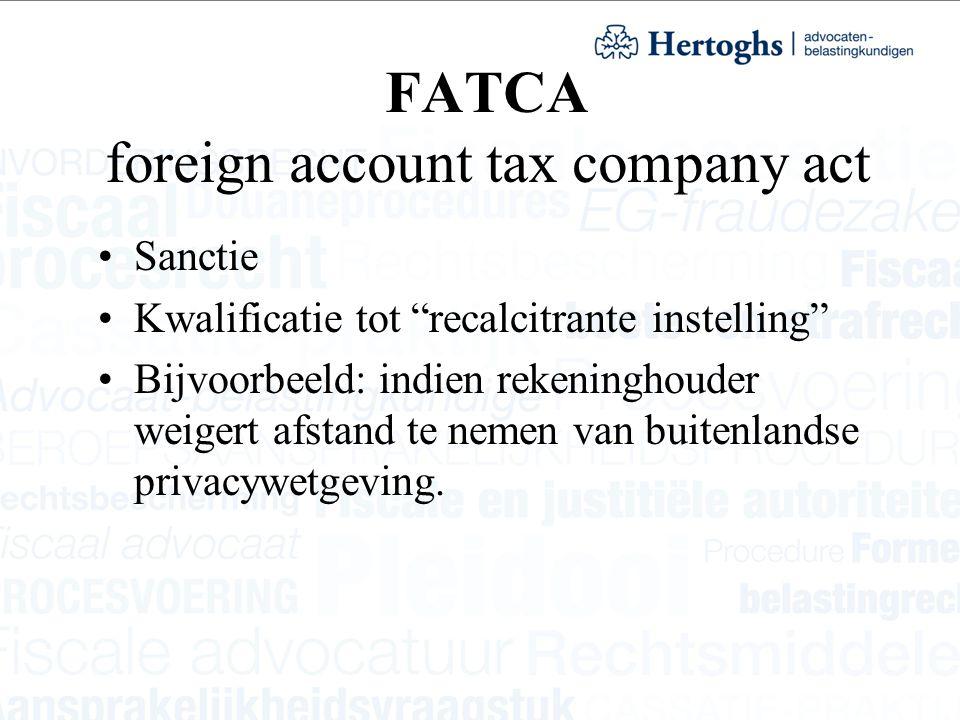 """FATCA foreign account tax company act Sanctie Kwalificatie tot """"recalcitrante instelling"""" Bijvoorbeeld: indien rekeninghouder weigert afstand te nemen"""