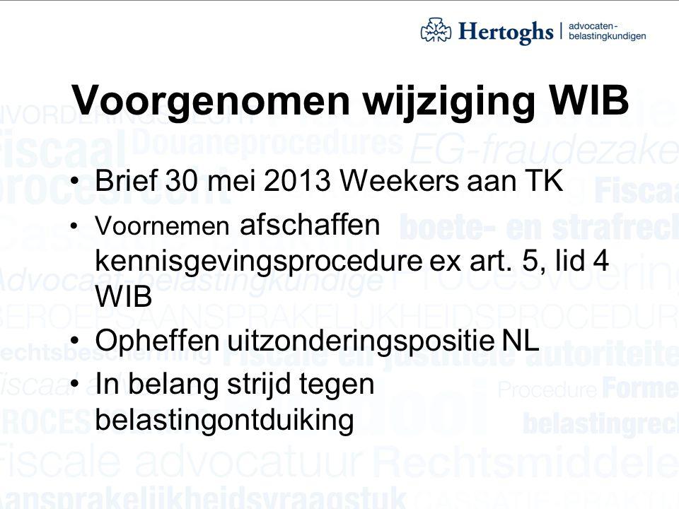 Voorgenomen wijziging WIB Brief 30 mei 2013 Weekers aan TK Voornemen afschaffen kennisgevingsprocedure ex art. 5, lid 4 WIB Opheffen uitzonderingsposi