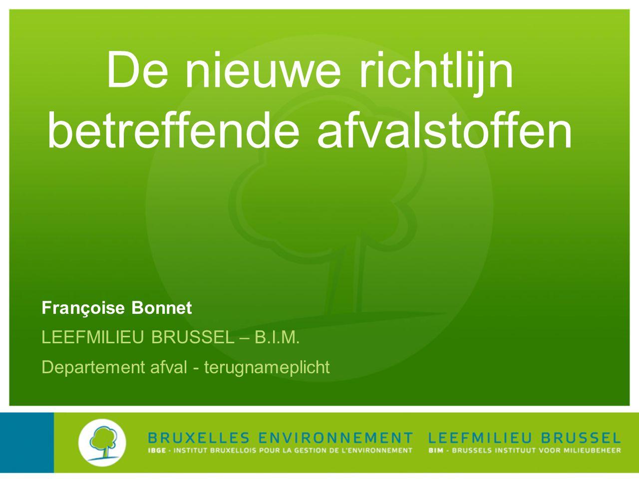 De nieuwe richtlijn betreffende afvalstoffen Françoise Bonnet LEEFMILIEU BRUSSEL – B.I.M.