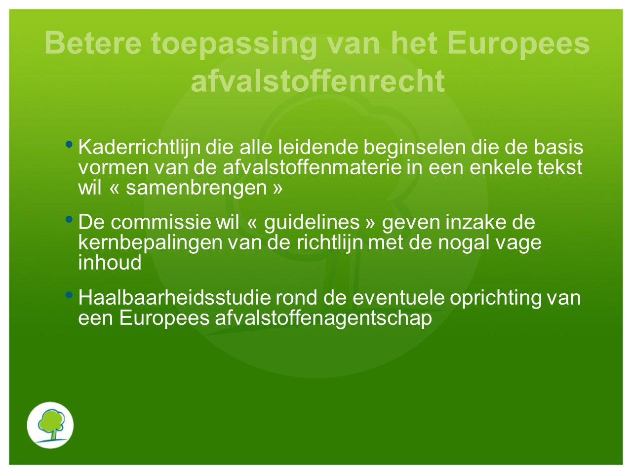 Betere toepassing van het Europees afvalstoffenrecht Kaderrichtlijn die alle leidende beginselen die de basis vormen van de afvalstoffenmaterie in een enkele tekst wil « samenbrengen » De commissie wil « guidelines » geven inzake de kernbepalingen van de richtlijn met de nogal vage inhoud Haalbaarheidsstudie rond de eventuele oprichting van een Europees afvalstoffenagentschap