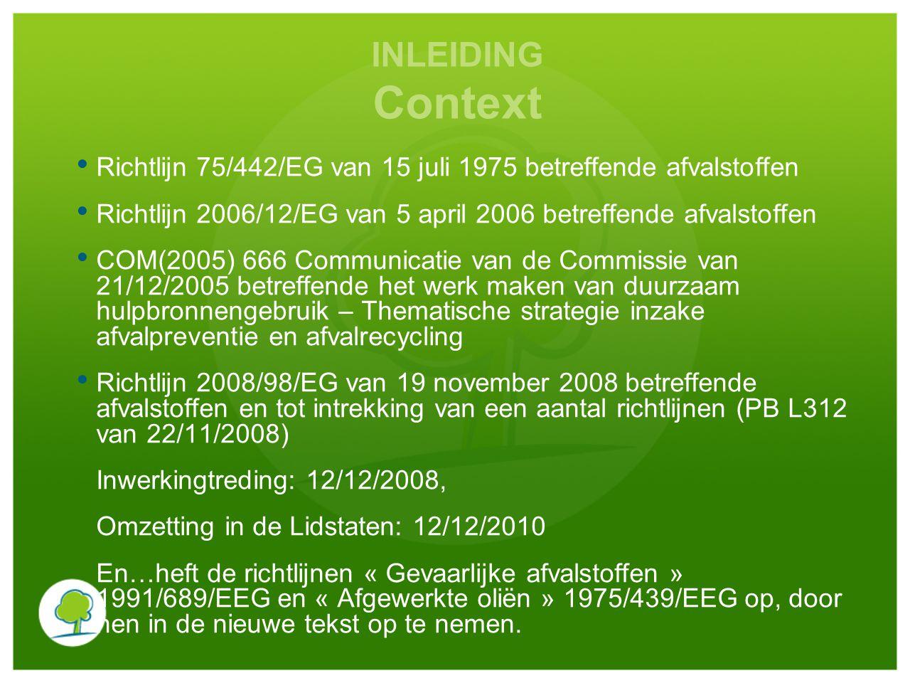 INLEIDING Context Richtlijn 75/442/EG van 15 juli 1975 betreffende afvalstoffen Richtlijn 2006/12/EG van 5 april 2006 betreffende afvalstoffen COM(2005) 666 Communicatie van de Commissie van 21/12/2005 betreffende het werk maken van duurzaam hulpbronnengebruik – Thematische strategie inzake afvalpreventie en afvalrecycling Richtlijn 2008/98/EG van 19 november 2008 betreffende afvalstoffen en tot intrekking van een aantal richtlijnen (PB L312 van 22/11/2008) Inwerkingtreding: 12/12/2008, Omzetting in de Lidstaten: 12/12/2010 En…heft de richtlijnen « Gevaarlijke afvalstoffen » 1991/689/EEG en « Afgewerkte oliën » 1975/439/EEG op, door hen in de nieuwe tekst op te nemen.