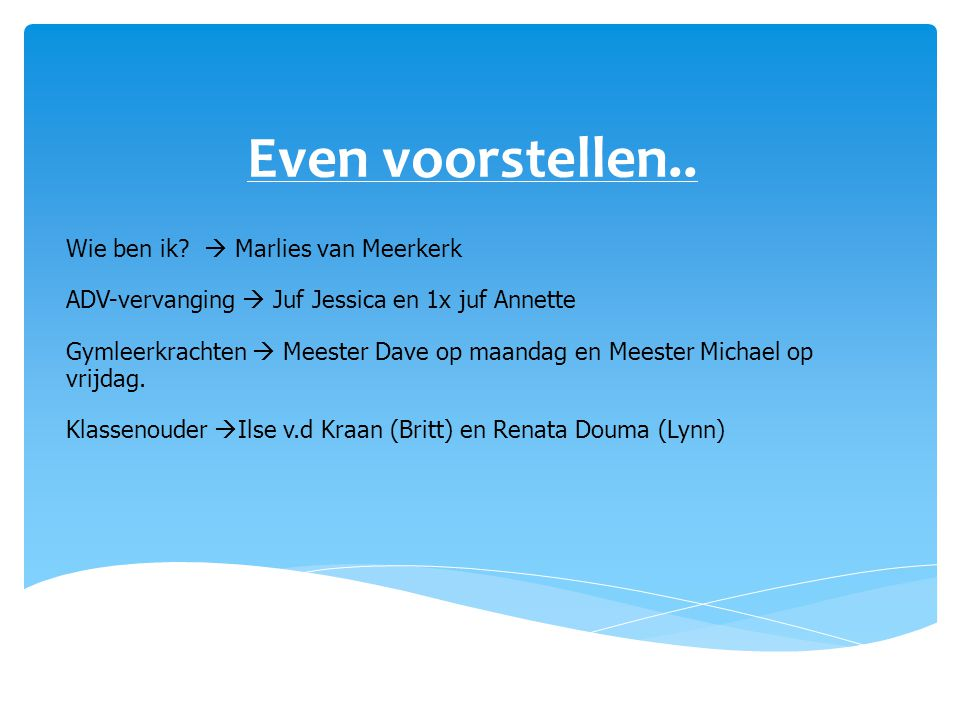 Even voorstellen.. Wie ben ik?  Marlies van Meerkerk ADV-vervanging  Juf Jessica en 1x juf Annette Gymleerkrachten  Meester Dave op maandag en Mees