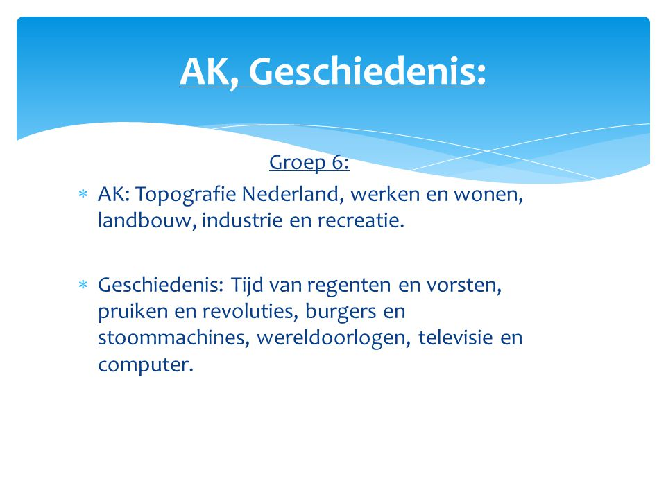 AK, Geschiedenis: Groep 6:  AK: Topografie Nederland, werken en wonen, landbouw, industrie en recreatie.  Geschiedenis: Tijd van regenten en vorsten