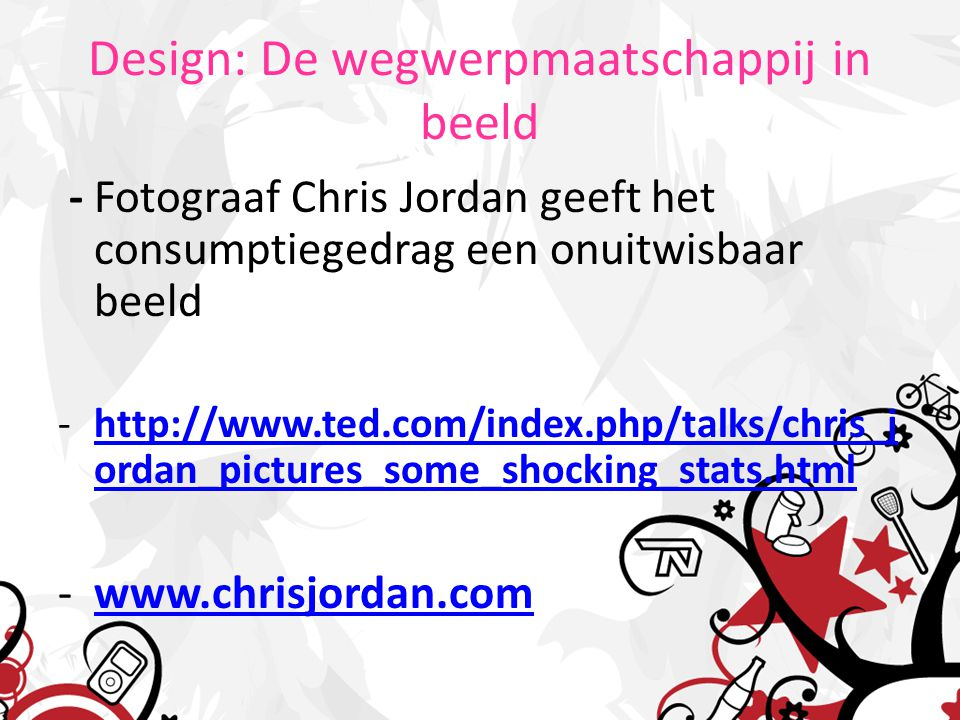 Design: De wegwerpmaatschappij in beeld - Fotograaf Chris Jordan geeft het consumptiegedrag een onuitwisbaar beeld -http://www.ted.com/index.php/talks/chris_j ordan_pictures_some_shocking_stats.htmlhttp://www.ted.com/index.php/talks/chris_j ordan_pictures_some_shocking_stats.html -www.chrisjordan.comwww.chrisjordan.com