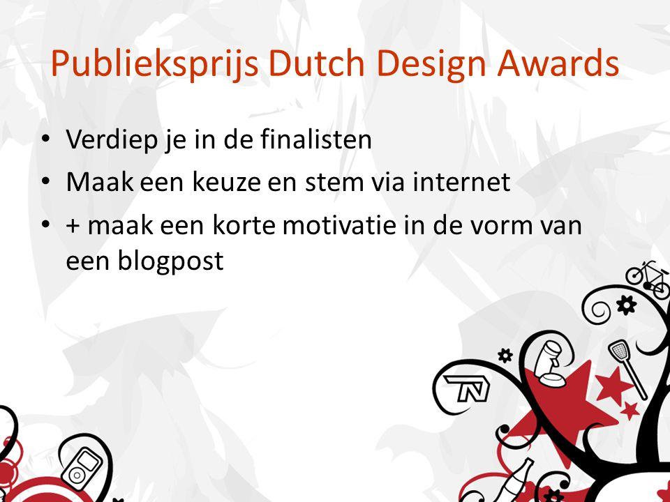Publieksprijs Dutch Design Awards Verdiep je in de finalisten Maak een keuze en stem via internet + maak een korte motivatie in de vorm van een blogpost