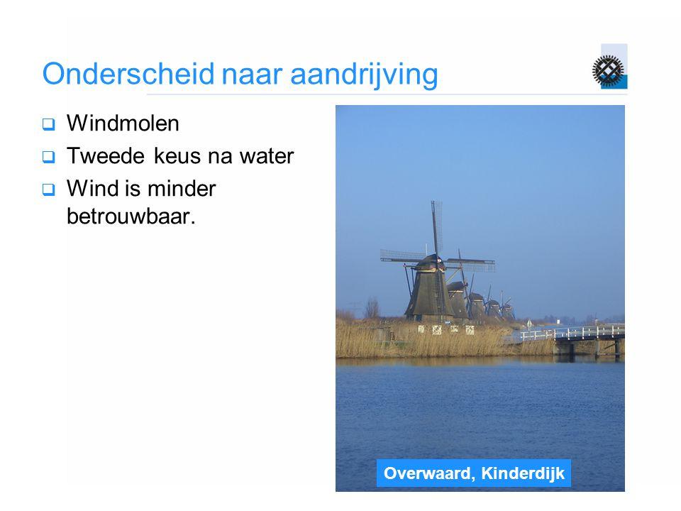 Overwaard, Kinderdijk Onderscheid naar aandrijving  Windmolen  Tweede keus na water  Wind is minder betrouwbaar.