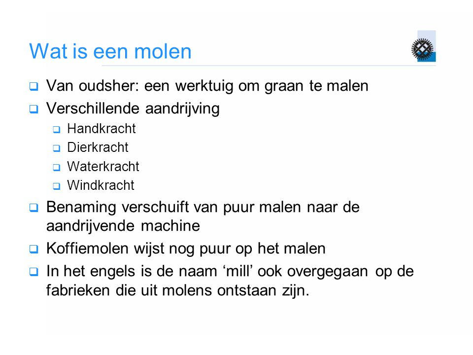 Wat is een molen  Van oudsher: een werktuig om graan te malen  Verschillende aandrijving  Handkracht  Dierkracht  Waterkracht  Windkracht  Bena