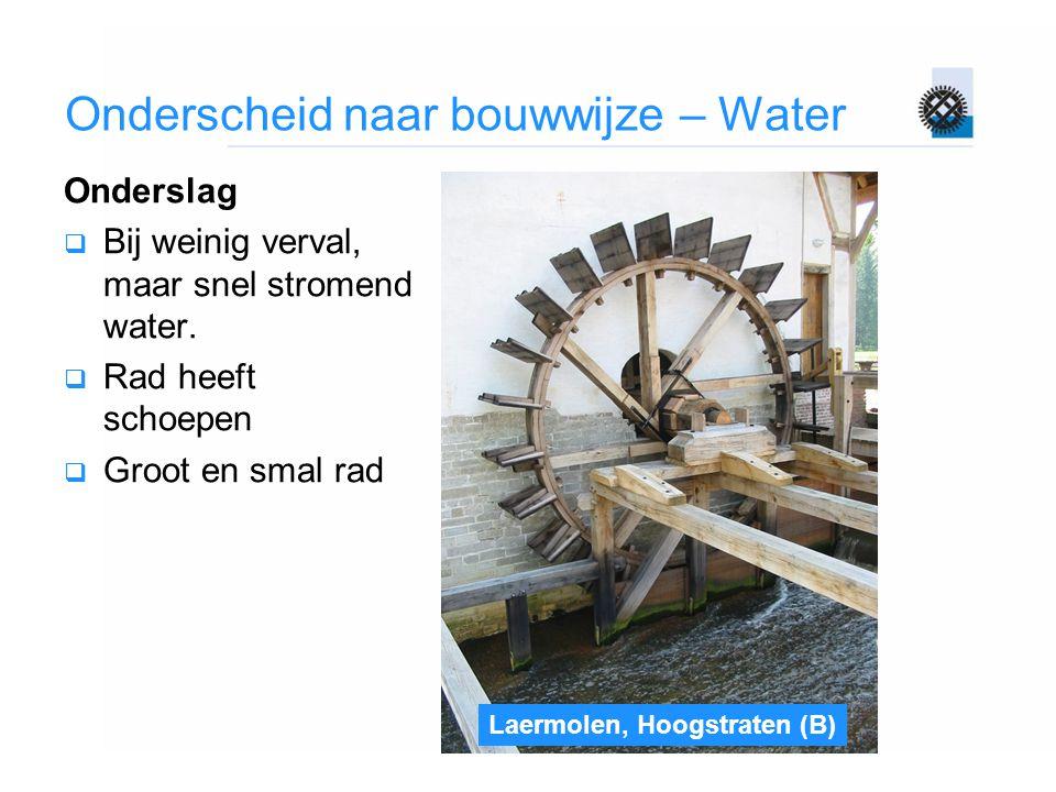 Onderscheid naar bouwwijze – Water Onderslag  Bij weinig verval, maar snel stromend water.  Rad heeft schoepen  Groot en smal rad Laermolen, Hoogst