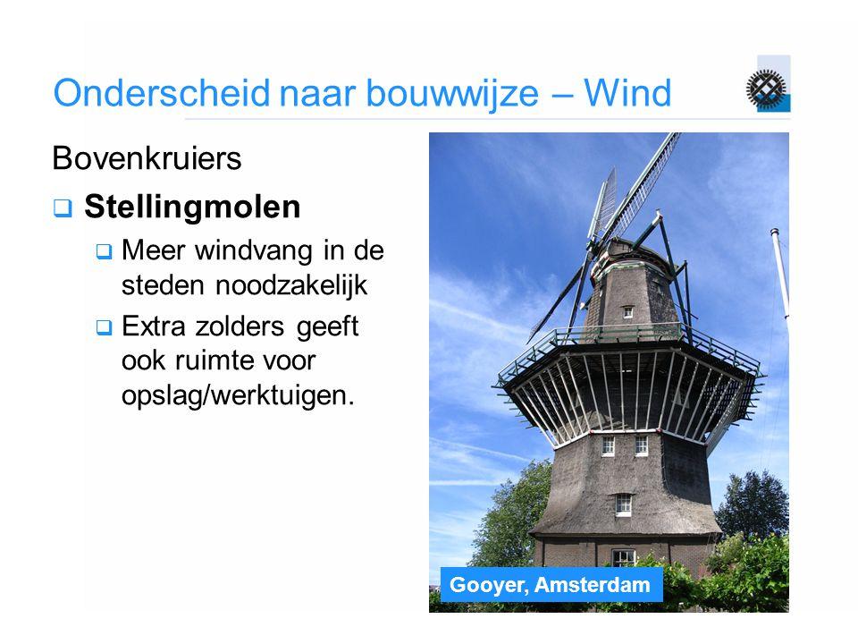 Gooyer, Amsterdam Onderscheid naar bouwwijze – Wind Bovenkruiers  Stellingmolen  Meer windvang in de steden noodzakelijk  Extra zolders geeft ook r