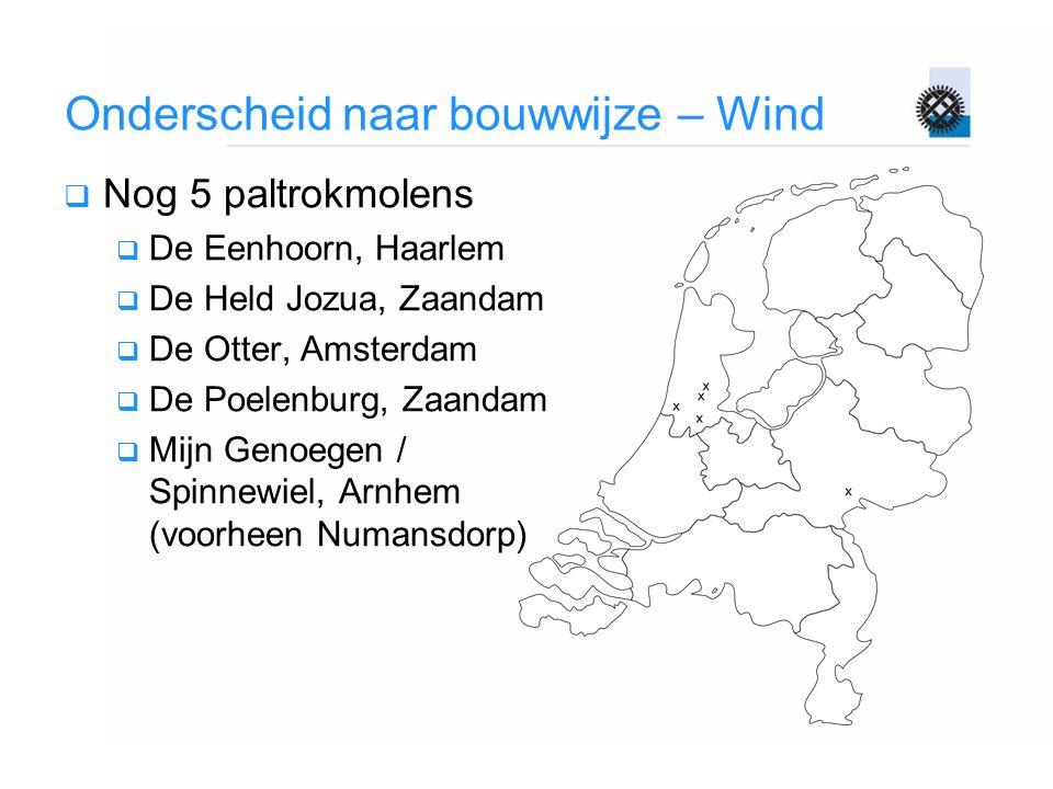 Onderscheid naar bouwwijze – Wind  Nog 5 paltrokmolens  De Eenhoorn, Haarlem  De Held Jozua, Zaandam  De Otter, Amsterdam  De Poelenburg, Zaandam