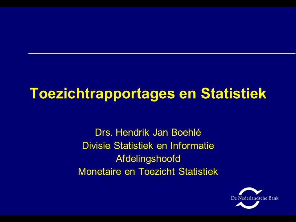 Toezichtrapportages en Statistiek Drs. Hendrik Jan Boehlé Divisie Statistiek en Informatie Afdelingshoofd Monetaire en Toezicht Statistiek