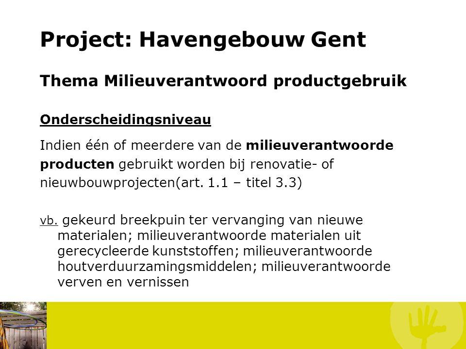 Project: Havengebouw Gent Thema Milieuverantwoord productgebruik Onderscheidingsniveau Indien één of meerdere van de milieuverantwoorde producten gebr