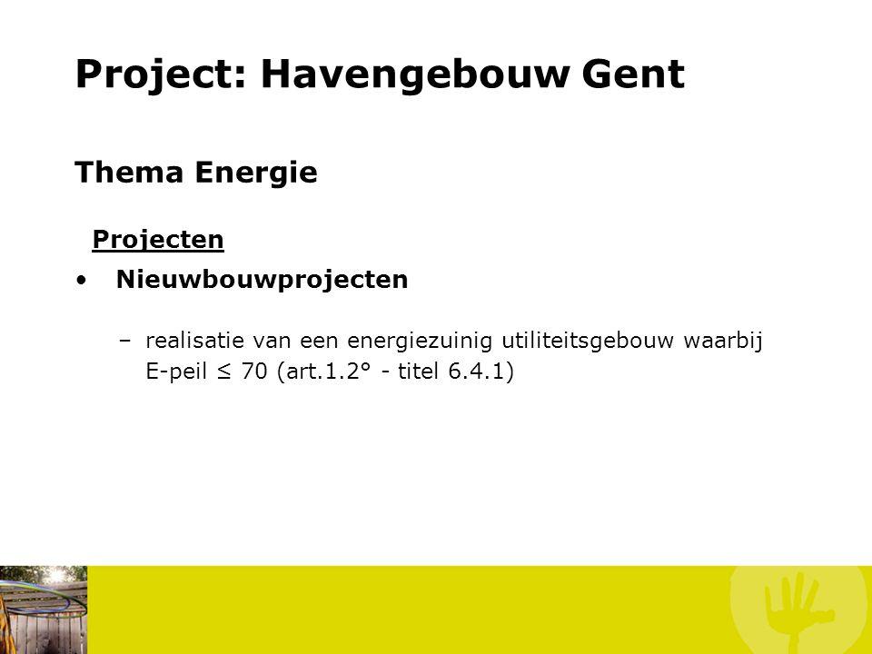 Project: Havengebouw Gent Thema Energie Projecten Nieuwbouwprojecten –realisatie van een energiezuinig utiliteitsgebouw waarbij E-peil ≤ 70 (art.1.2°