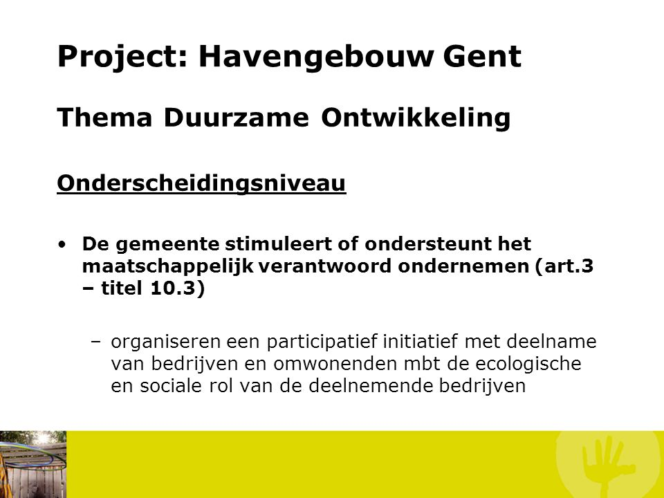 Project: Havengebouw Gent Thema Duurzame Ontwikkeling Projecten Indien bij het project op een evenwaardige manier rekening gehouden wordt met meerdere thema's/aspecten van duurzaam bouwen als energie, afval, water, mobiliteit en toegankelijkheid kan dit ook in aanmerking komen voor een project in het thema duurzame ontwikkeling.