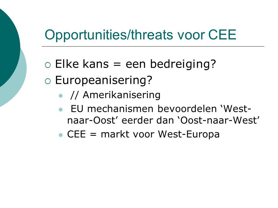 Opportunities/threats voor CEE  Elke kans = een bedreiging?  Europeanisering? // Amerikanisering EU mechanismen bevoordelen 'West- naar-Oost' eerder