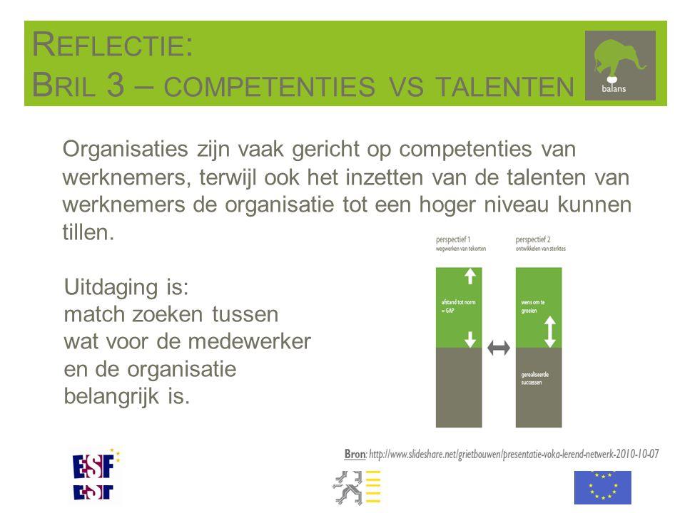 R EFLECTIE : B RIL 3 – COMPETENTIES VS TALENTEN Organisaties zijn vaak gericht op competenties van werknemers, terwijl ook het inzetten van de talenten van werknemers de organisatie tot een hoger niveau kunnen tillen.