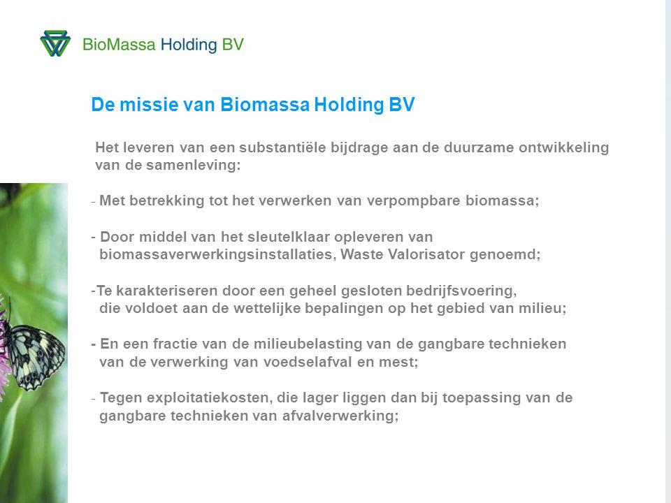 4 De missie van Biomassa Holding BV Het leveren van een substantiële bijdrage aan de duurzame ontwikkeling van de samenleving: - Met betrekking tot het verwerken van verpompbare biomassa; - Door middel van het sleutelklaar opleveren van biomassaverwerkingsinstallaties, Waste Valorisator genoemd; -Te karakteriseren door een geheel gesloten bedrijfsvoering, die voldoet aan de wettelijke bepalingen op het gebied van milieu; - En een fractie van de milieubelasting van de gangbare technieken van de verwerking van voedselafval en mest; - Tegen exploitatiekosten, die lager liggen dan bij toepassing van de gangbare technieken van afvalverwerking; Biomassa Centrale Waalwijk