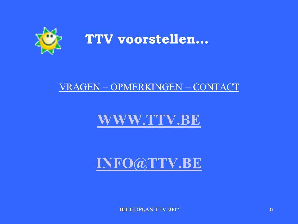 JEUGDPLAN TTV 20076 TTV voorstellen… VRAGEN – OPMERKINGEN – CONTACT WWW.TTV.BE INFO@TTV.BE