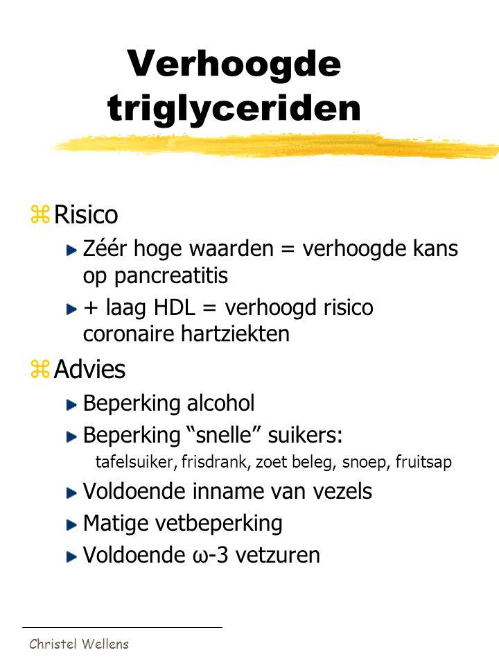 Christel Wellens Verhoogde triglyceriden zRisico Zéér hoge waarden = verhoogde kans op pancreatitis + laag HDL = verhoogd risico coronaire hartziekten